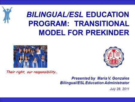 BILINGUAL/ESL EDUCATION PROGRAM: TRANSITIONAL MODEL FOR PREKINDER Presented by Maria V. Gonzales Bilingual/ESL Education Administrator July 28, 2011 Their.