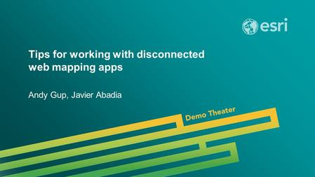 Tips for working with disconnected web mapping apps Andy Gup, Javier Abadia.