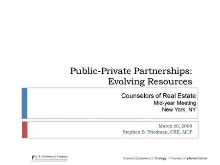 Vision | Economics | Strategy | Finance | Implementation Public-Private Partnerships: Evolving Resources March 30, 2009 Stephen B. Friedman, CRE, AICP.