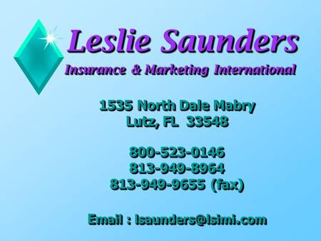 Leslie Saunders Insurance & Marketing International 1535 North Dale Mabry Lutz, FL 33548 800-523-0146 813-949-8964 813-949-9655 (fax) E mail :
