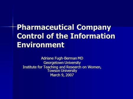 Pharmaceutical Company Control of the Information Environment Adriane Fugh-Berman MD Georgetown University Institute for Teaching and Research on Women,