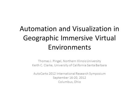 Automation and Visualization in Geographic Immersive Virtual Environments Thomas J. Pingel, Northern Illinois University Keith C. Clarke, University of.