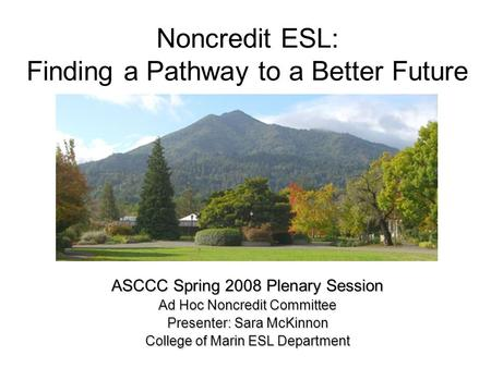 Noncredit ESL: Finding a Pathway to a Better Future ASCCC Spring 2008 Plenary Session Ad Hoc Noncredit Committee Presenter: Sara McKinnon College of Marin.