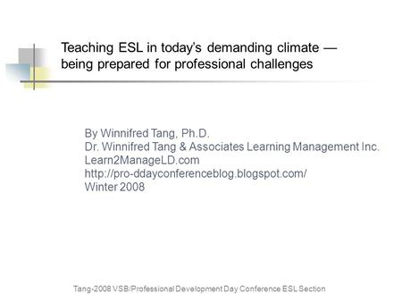 Tang-2008 VSB/Professional Development Day Conference ESL Section Teaching ESL in today's demanding climate — being prepared for professional challenges.