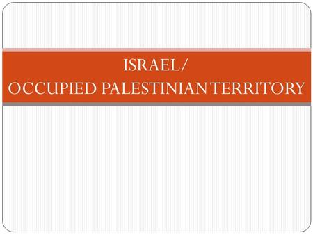 ISRAEL/ OCCUPIED PALESTINIAN TERRITORY. Israel/Occupied Palestinian Territory Decades of tension between Israel and the Occupied Palestinian Territory.