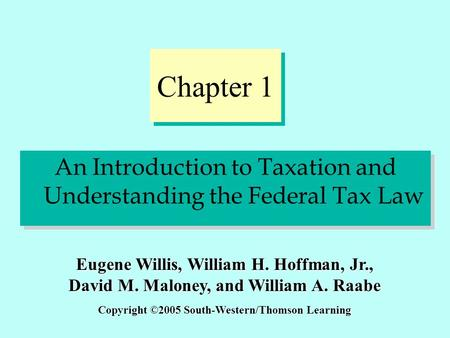 Chapter 1 An Introduction to Taxation and Understanding the Federal Tax Law Copyright ©2005 South-Western/Thomson Learning Eugene Willis, William H. Hoffman,