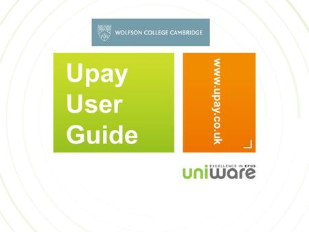 Upay User Guide www.upay.co.uk. WELCOME TO UPAY This guide aims to help you use the upay website. You will receive a welcome email from Wolfson College.
