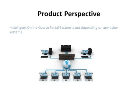 Product Perspective Intelligent Online Course Portal System is not depending on any other systems.