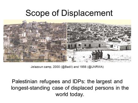 Scope of Displacement Jelazoun camp, 2000 and 1956 Palestinian refugees and IDPs: the largest and longest-standing case of displaced.