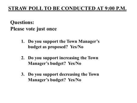 STRAW POLL TO BE CONDUCTED AT 9:00 P.M. Questions: Please vote just once 1.Do you support the Town Manager's budget as proposed? Yes/No 2.Do you support.