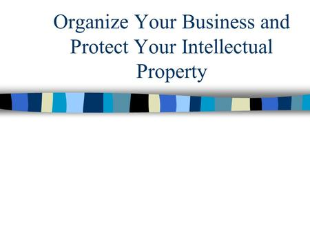 Organize Your Business and Protect Your Intellectual Property