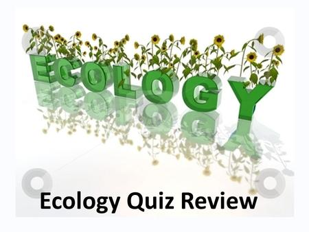 Ecology Quiz Review. ______ is the study of how organisms interact with other organisms and their environment?