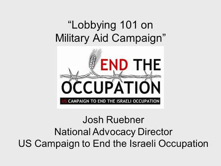 """Lobbying 101 on Military Aid Campaign"" Josh Ruebner National Advocacy Director US Campaign to End the Israeli Occupation."