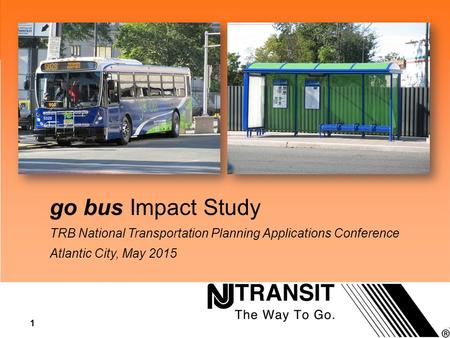 1 Research go bus Impact Study TRB National Transportation Planning Applications Conference Atlantic City, May 2015.