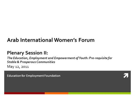  Education for Employment Foundation Arab International Women's Forum Plenary Session II: The Education, Employment and Empowerment of Youth: Pre-requisite.