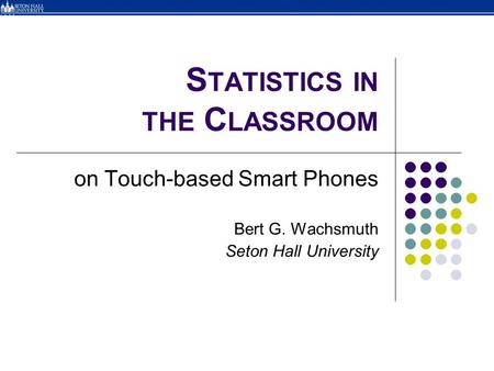 S TATISTICS IN THE C LASSROOM on Touch-based Smart Phones Bert G. Wachsmuth Seton Hall University.