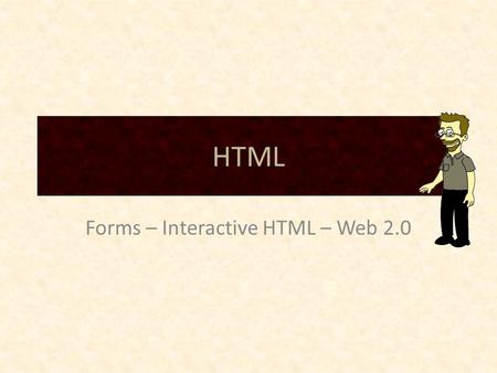 HTML Forms – Interactive HTML – Web 2.0. HTML – New types for input – Degrades gracefully for browsers that do not support the html 5 input types www.w3schools.com/html/html_forms.asp.