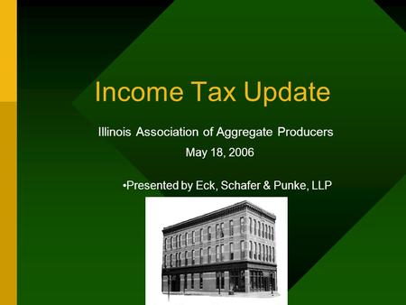 Income Tax Update Illinois Association of Aggregate Producers May 18, 2006 Presented by Eck, Schafer & Punke, LLP.