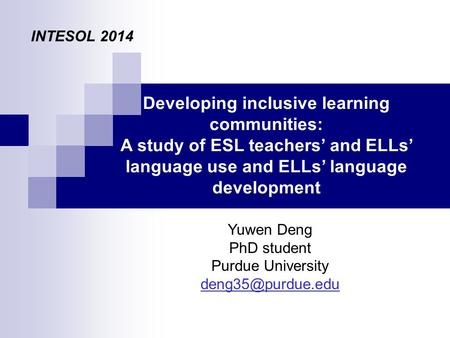Developing inclusive learning communities: A study of ESL teachers' and ELLs' language use and ELLs' language development Yuwen Deng PhD student Purdue.