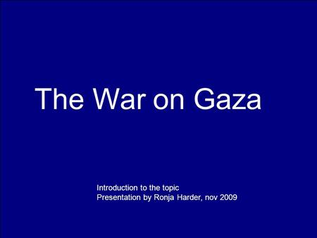 The War on Gaza Introduction to the topic Presentation by Ronja Harder, nov 2009.