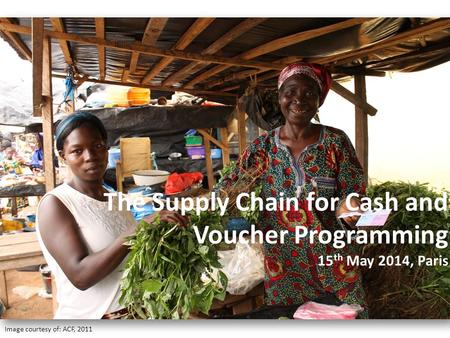 Image courtesy of: ACF, 2011 The Supply Chain for Cash and Voucher Programming 15 th May 2014, Paris.