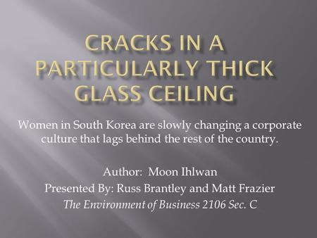Women in South Korea are slowly changing a corporate culture that lags behind the rest of the country. Author: Moon Ihlwan Presented By: Russ Brantley.