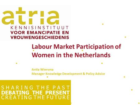 S H A R I N G T H E P A S T DEBATING THE PRESENT C R E A T I N G T H E F U T U R E Labour Market Participation of Women in the Netherlands Antia Wiersma.