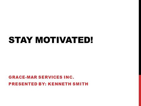 STAY MOTIVATED! GRACE-MAR SERVICES INC. PRESENTED BY: KENNETH SMITH.