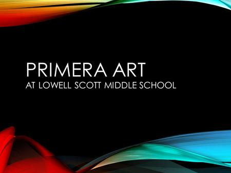PRIMERA ART AT LOWELL SCOTT MIDDLE SCHOOL. PRIMERA ART Allows students with previous art experience to work at their level and be challenged It is an.