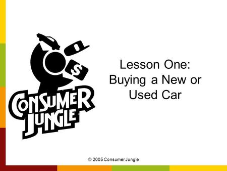 © 2005 Consumer Jungle Lesson One: Buying a New or Used Car.