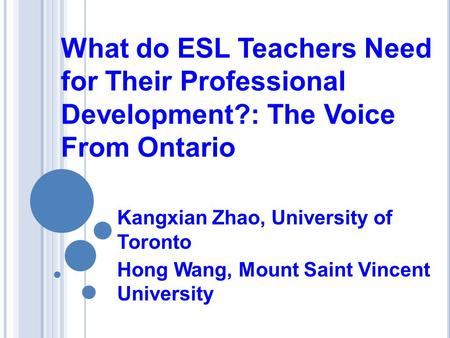 What do ESL Teachers Need for Their Professional Development?: The Voice From Ontario Kangxian Zhao, University of Toronto Hong Wang, Mount Saint Vincent.