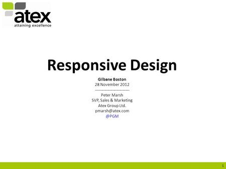 1 Responsive Design Gilbane Boston 28 November 2012 --------------------------------- Peter Marsh SVP, Sales & Marketing Atex Group Ltd.