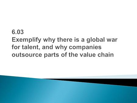 6.03 Exemplify why there is a global war for talent, and why companies outsource parts of the value chain.