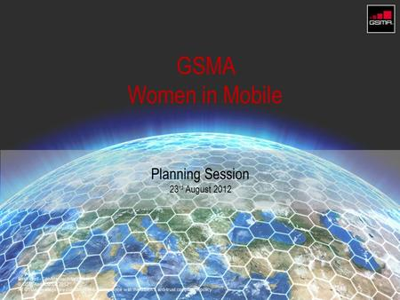 GSMA Women in Mobile Planning Session 23 rd August 2012 GSMA 2012.