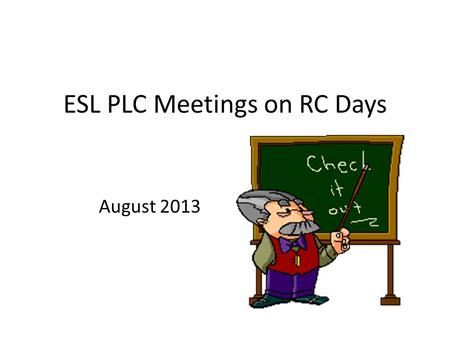 ESL PLC Meetings on RC Days August 2013. Tying it Together PLC Calendar--- Not Mandatory, but Not Optional ESL To Do List: August/September.