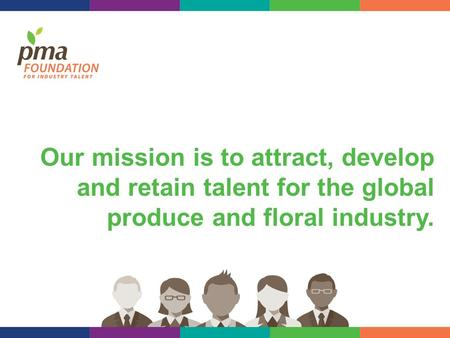 Our mission is to attract, develop and retain talent for the global produce and floral industry.