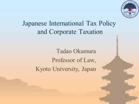 1 Japanese International Tax Policy and Corporate Taxation Tadao Okamura Professor of Law, Kyoto University, Japan.