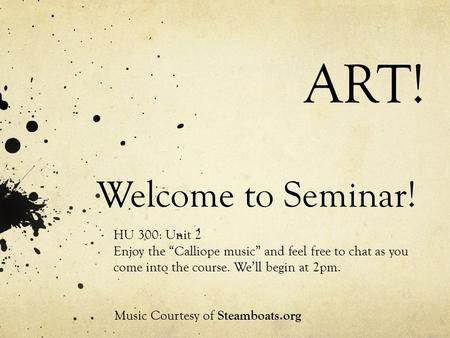 "Welcome to Seminar! HU 300: Unit 2 Enjoy the ""Calliope music"" and feel free to chat as you come into the course. We'll begin at 2pm. Music Courtesy of."