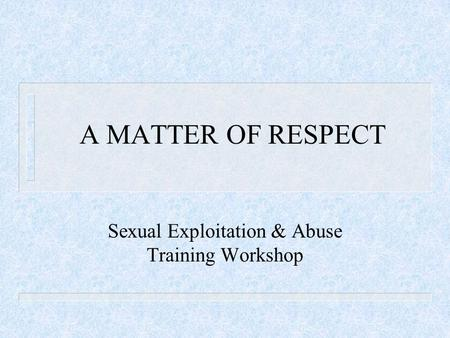 A MATTER OF RESPECT Sexual Exploitation & Abuse Training Workshop.