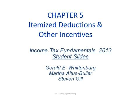 CHAPTER 5 Itemized Deductions & Other Incentives Income Tax Fundamentals 2013 Student Slides Gerald E. Whittenburg Martha Altus-Buller Steven Gill 2013.