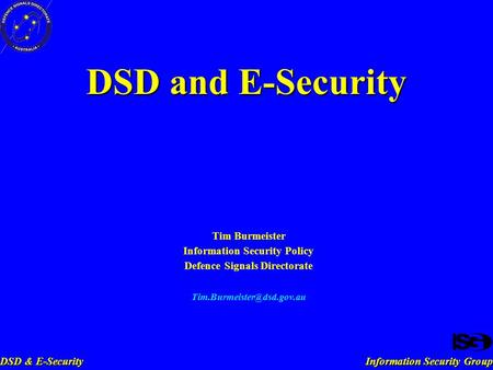 Information Security Group DSD & E-Security DSD and E-Security Tim Burmeister Information Security Policy Defence Signals Directorate
