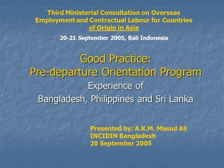 Good Practice: Pre-departure Orientation Program Experience of Bangladesh, Philippines and Sri Lanka Presented by: A.K.M. Masud Ali INCIDIN Bangladesh.