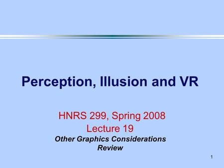 1 Perception, Illusion and VR HNRS 299, Spring 2008 Lecture 19 Other Graphics Considerations Review.