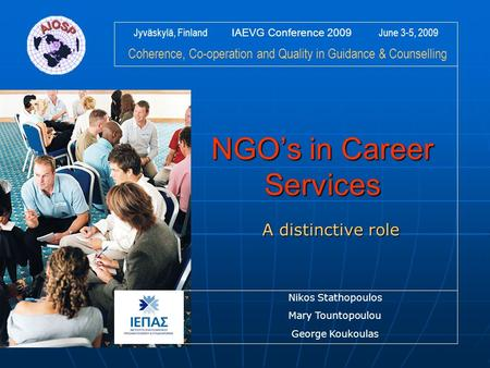 Jyväskylä, Finland IAEVG Conference 2009 June 3-5, 2009 Coherence, Co-operation and Quality in Guidance & Counselling NGO's in Career Services A distinctive.