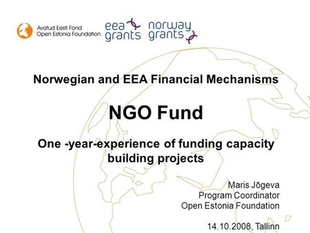 Norwegian and EEA Financial Mechanisms NGO Fund One -year-experience of funding capacity building projects Maris Jõgeva Program Coordinator Open Estonia.