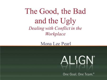 The Good, the Bad and the Ugly Dealing with Conflict in the Workplace Mona Lee Pearl.