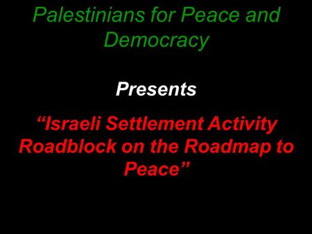 "Palestinians for Peace and Democracy Presents ""Israeli Settlement Activity Roadblock on the Roadmap to Peace"""