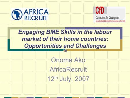 Engaging BME Skills in the labour market of their home countries: Opportunities and Challenges Onome Ako AfricaRecruit 12 th July, 2007.