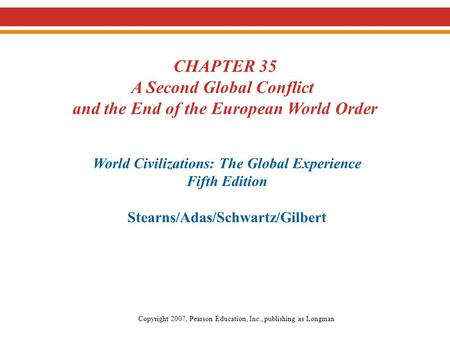 CHAPTER 35 A Second Global Conflict and the End of the European World Order World Civilizations: The Global Experience Fifth Edition Stearns/Adas/Schwartz/Gilbert.