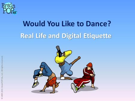 Would You Like to Dance? Real Life and Digital Etiquette © 2009-2015 BrainPOP ESL, LLC. All rights reserved.